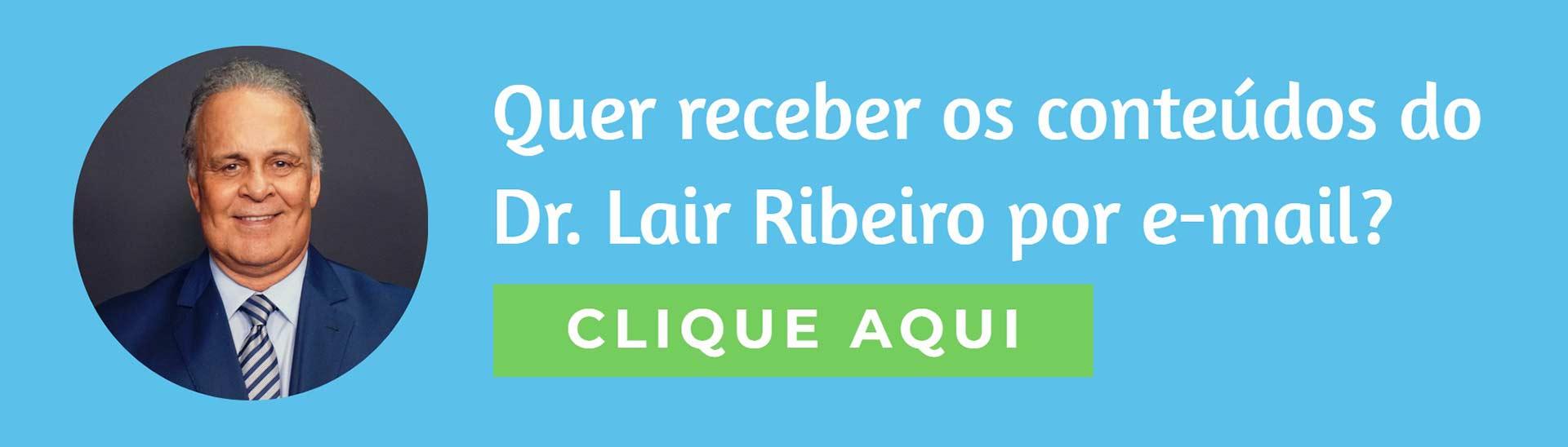 clique e receba mais conteúdos do Dr. Lair Ribeiro